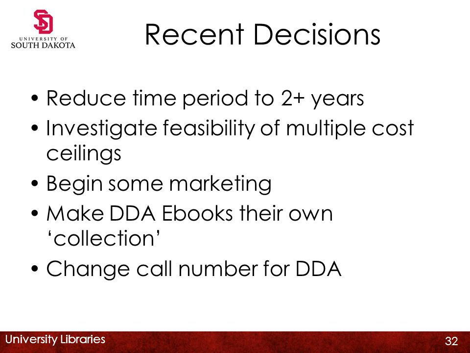 University Libraries Recent Decisions Reduce time period to 2+ years Investigate feasibility of multiple cost ceilings Begin some marketing Make DDA E