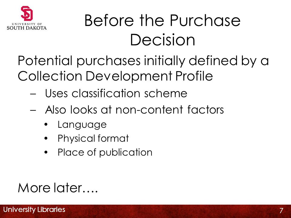 University Libraries Before the Purchase Decision Potential purchases initially defined by a Collection Development Profile –Uses classification scheme –Also looks at non-content factors Language Physical format Place of publication More later….