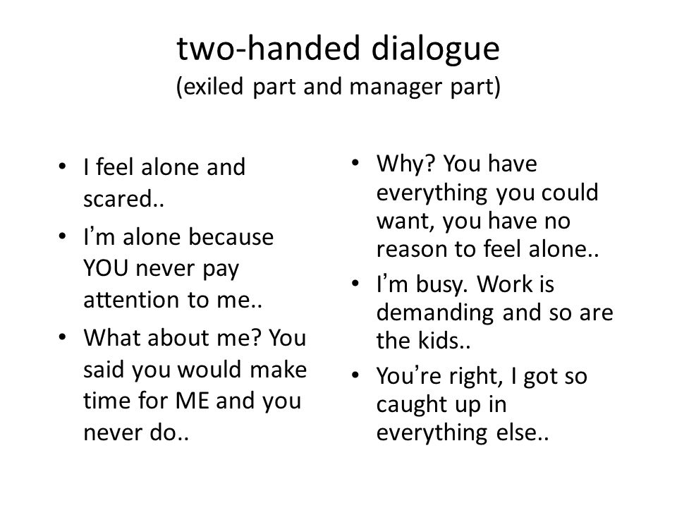 two-handed dialogue (exiled part and manager part) I feel alone and scared..