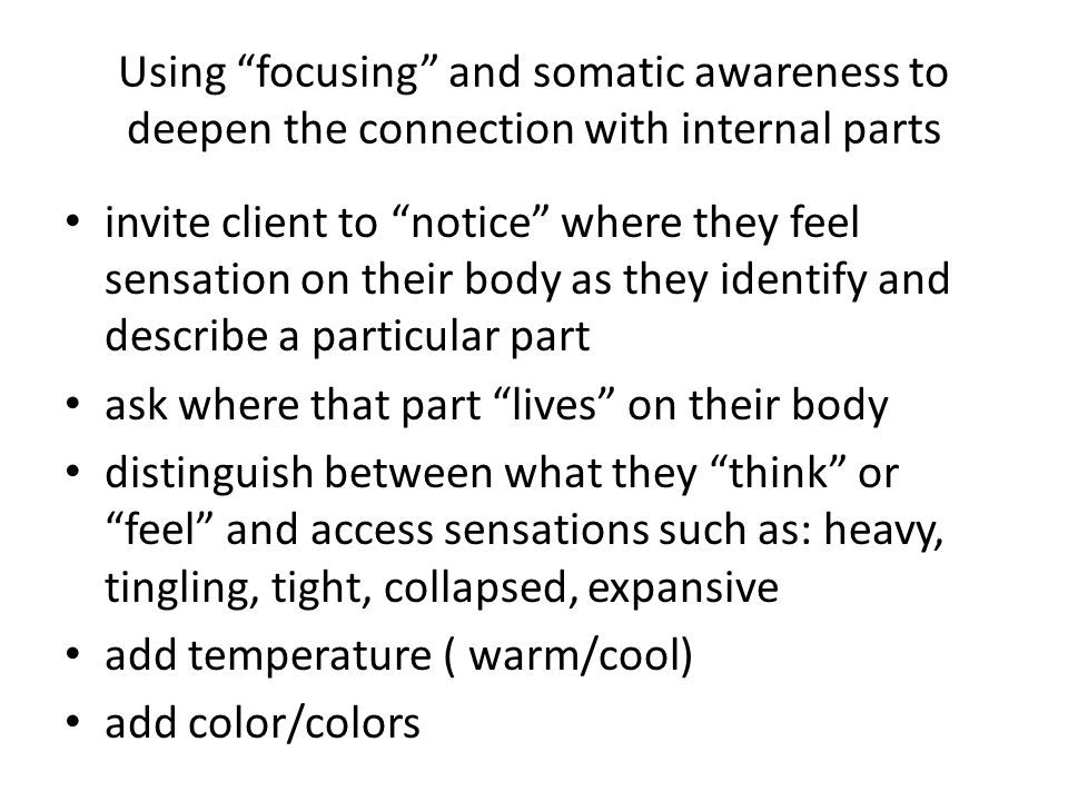 Using focusing and somatic awareness to deepen the connection with internal parts invite client to notice where they feel sensation on their body as they identify and describe a particular part ask where that part lives on their body distinguish between what they think or feel and access sensations such as: heavy, tingling, tight, collapsed, expansive add temperature ( warm/cool) add color/colors