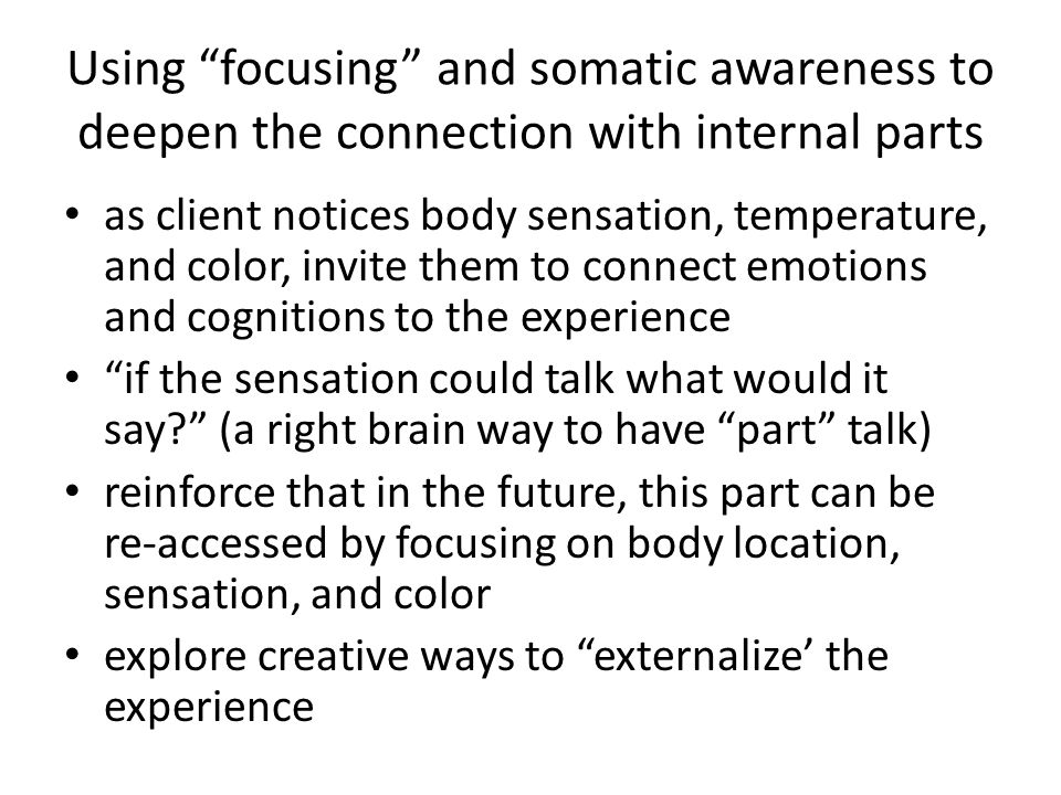 Using focusing and somatic awareness to deepen the connection with internal parts as client notices body sensation, temperature, and color, invite them to connect emotions and cognitions to the experience if the sensation could talk what would it say (a right brain way to have part talk) reinforce that in the future, this part can be re-accessed by focusing on body location, sensation, and color explore creative ways to externalize' the experience