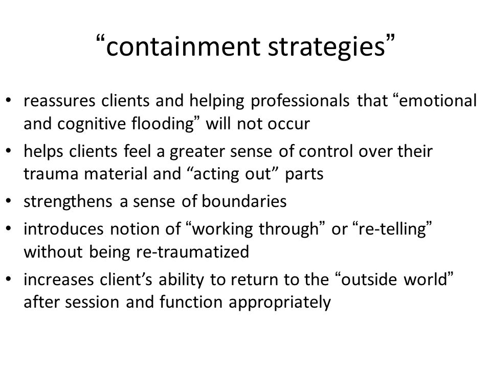 containment strategies reassures clients and helping professionals that emotional and cognitive flooding will not occur helps clients feel a greater sense of control over their trauma material and acting out parts strengthens a sense of boundaries introduces notion of working through or re-telling without being re-traumatized increases client's ability to return to the outside world after session and function appropriately