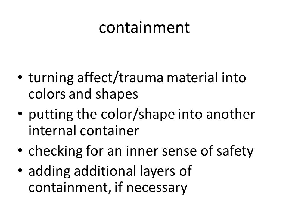 containment turning affect/trauma material into colors and shapes putting the color/shape into another internal container checking for an inner sense of safety adding additional layers of containment, if necessary