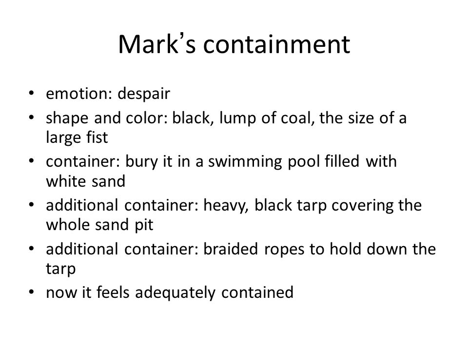 Mark ' s containment emotion: despair shape and color: black, lump of coal, the size of a large fist container: bury it in a swimming pool filled with white sand additional container: heavy, black tarp covering the whole sand pit additional container: braided ropes to hold down the tarp now it feels adequately contained