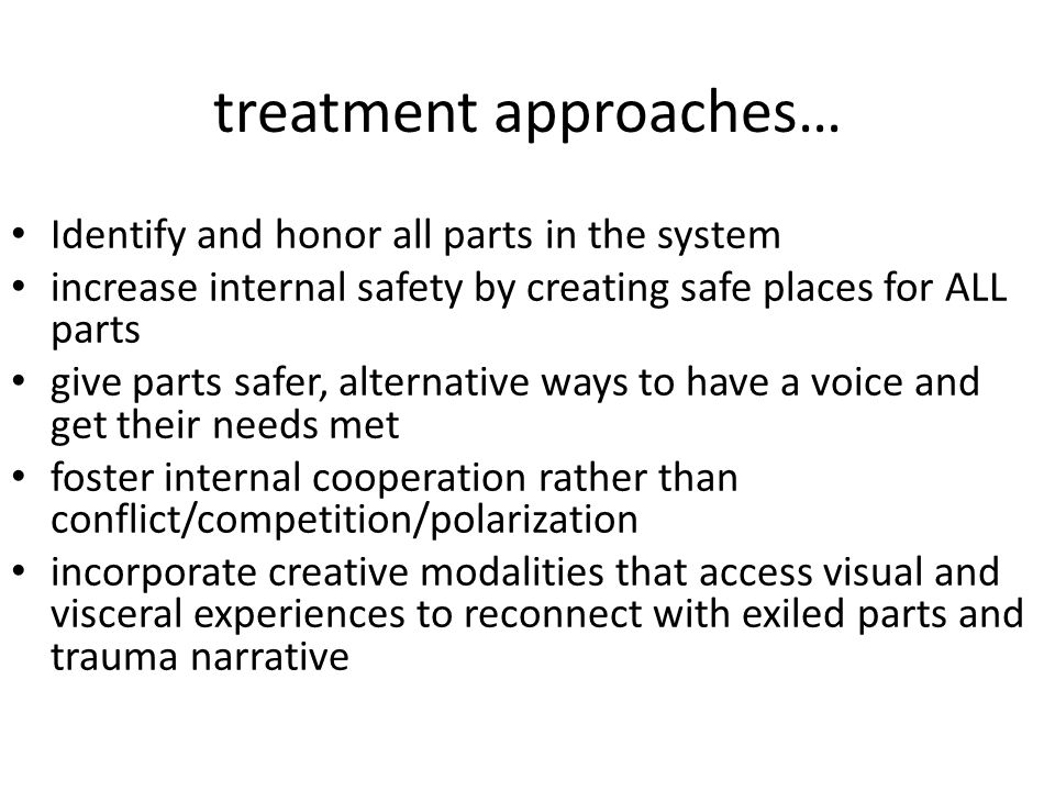 treatment approaches… Identify and honor all parts in the system increase internal safety by creating safe places for ALL parts give parts safer, alternative ways to have a voice and get their needs met foster internal cooperation rather than conflict/competition/polarization incorporate creative modalities that access visual and visceral experiences to reconnect with exiled parts and trauma narrative
