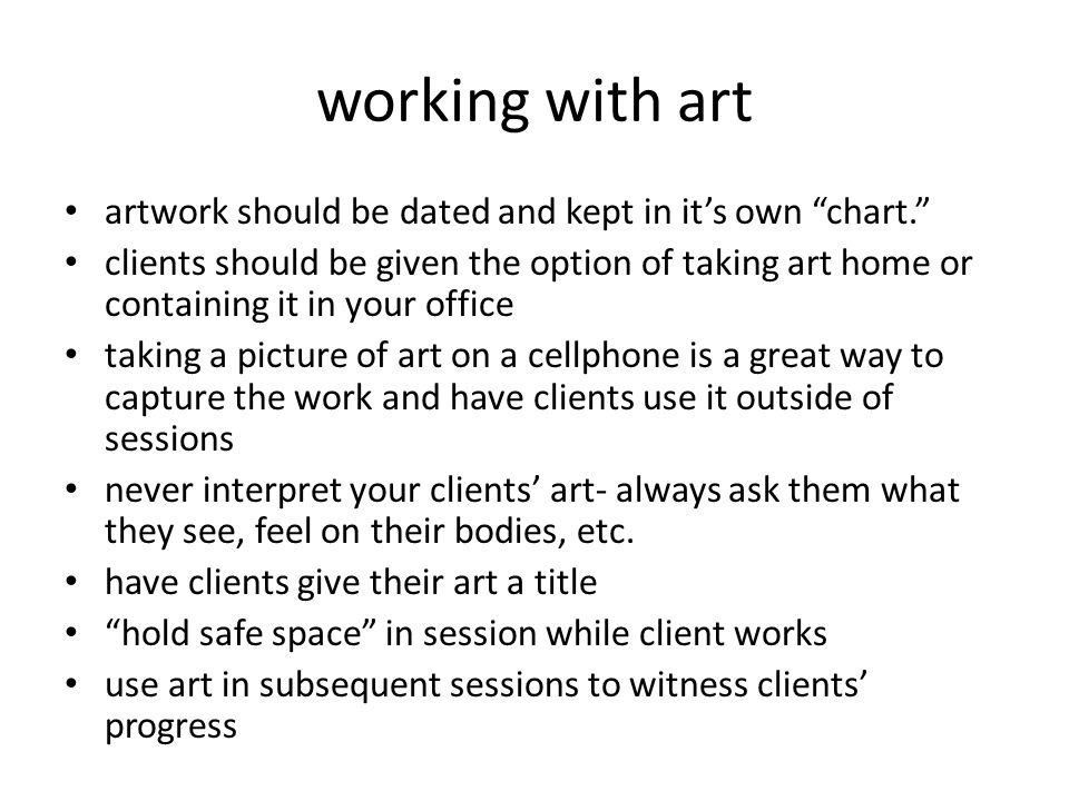 working with art artwork should be dated and kept in it's own chart. clients should be given the option of taking art home or containing it in your office taking a picture of art on a cellphone is a great way to capture the work and have clients use it outside of sessions never interpret your clients' art- always ask them what they see, feel on their bodies, etc.