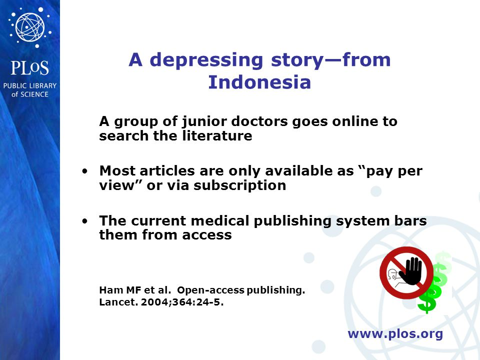 www.plos.org Copyright is used to protect profits Traditional publishers demand that authors give up ownership of their work Publishers sued copy shops for including copies of research articles in student course-packs without paying royalties to the publisher These articles were being used for educational purposes!