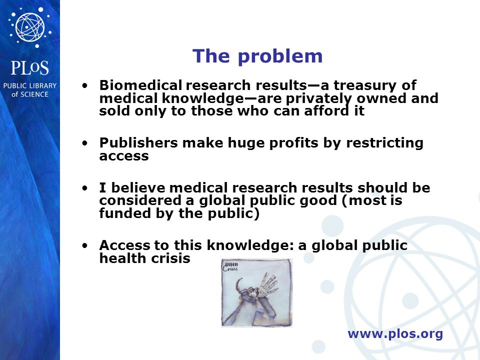 Impeding global health Health professionals worldwide are starved of information; dangerously rely on abstracts Poverty of information hinders health system strengthening Impedes health research (we prevent researchers standing on the shoulders of giants ) Impedes global scientific conversations Subscription-based journals are forced to ignore the health problems of the poor