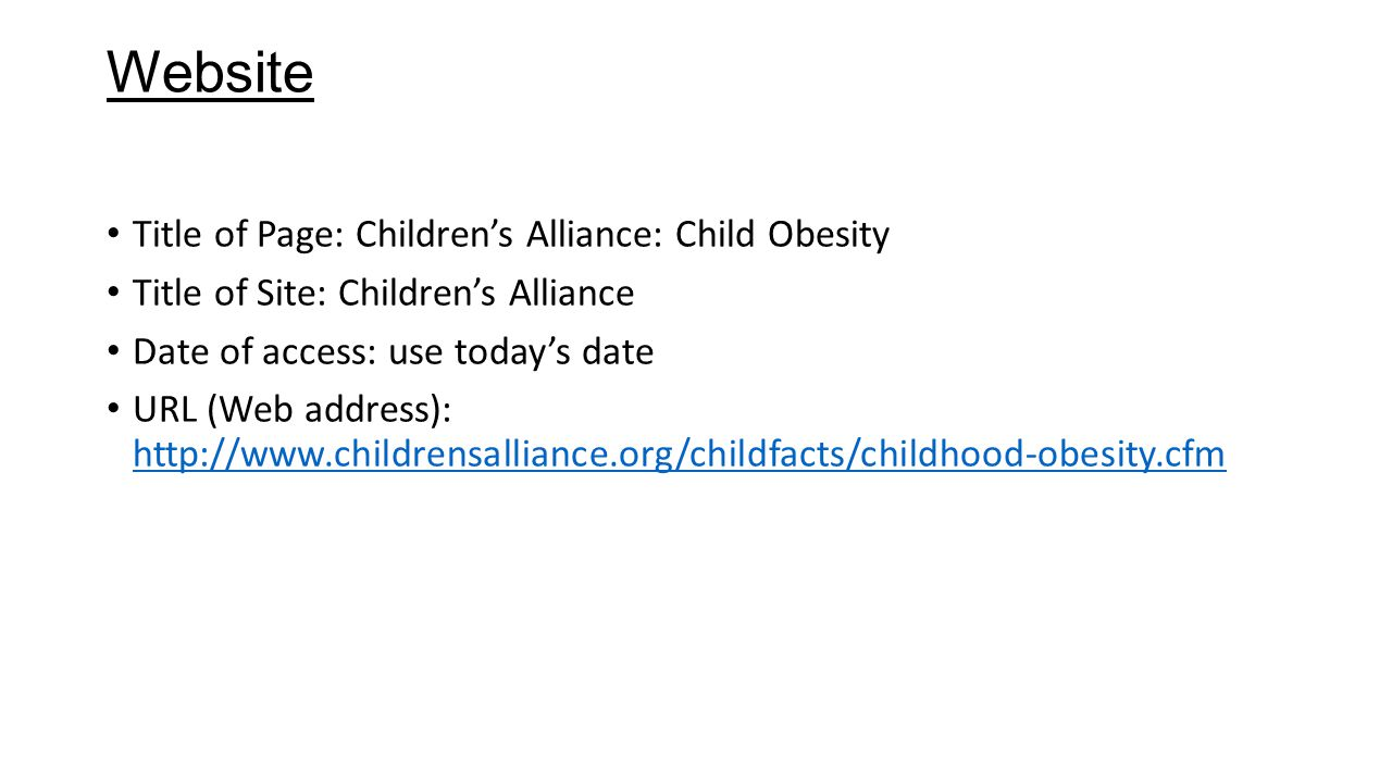 Website Title of Page: Children's Alliance: Child Obesity Title of Site: Children's Alliance Date of access: use today's date URL (Web address): http://www.childrensalliance.org/childfacts/childhood-obesity.cfm http://www.childrensalliance.org/childfacts/childhood-obesity.cfm
