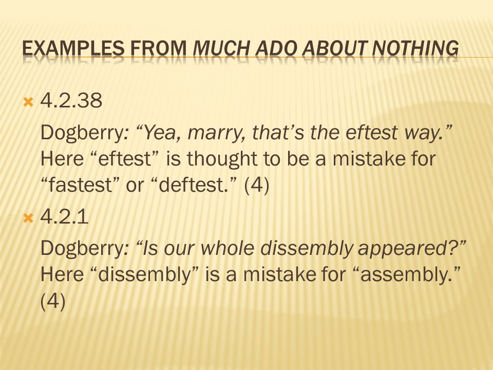  4.2.38 Dogberry: Yea, marry, that's the eftest way. Here eftest is thought to be a mistake for fastest or deftest. (4)  4.2.1 Dogberry: Is our whole dissembly appeared Here dissembly is a mistake for assembly. (4)