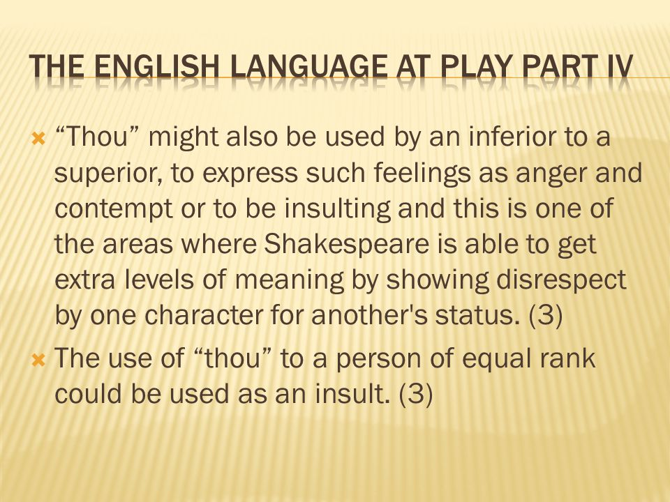  Thou might also be used by an inferior to a superior, to express such feelings as anger and contempt or to be insulting and this is one of the areas where Shakespeare is able to get extra levels of meaning by showing disrespect by one character for another s status.