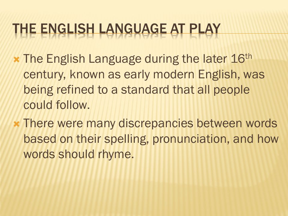  The English Language during the later 16 th century, known as early modern English, was being refined to a standard that all people could follow.