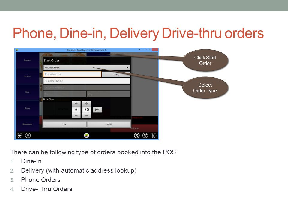 Phone, Dine-in, Delivery Drive-thru orders Click Start Order Select Order Type There can be following type of orders booked into the POS 1. Dine-In 2.