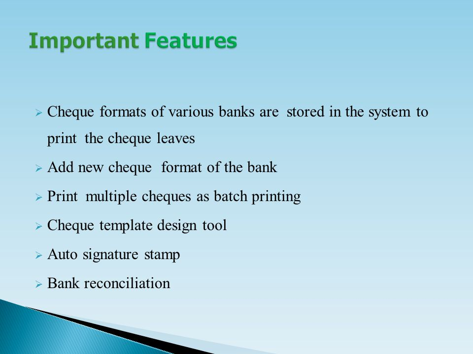  Cheque formats of various banks are stored in the system to print the cheque leaves  Add new cheque format of the bank  Print multiple cheques as batch printing  Cheque template design tool  Auto signature stamp  Bank reconciliation