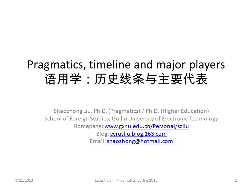 Pragmatics, timeline and major players 语用学:历史线条与主要代表 Shaozhong Liu, Ph.D. (Pragmatics) / Ph.D. (Higher Education) School of Foreign Studies, Guilin Un