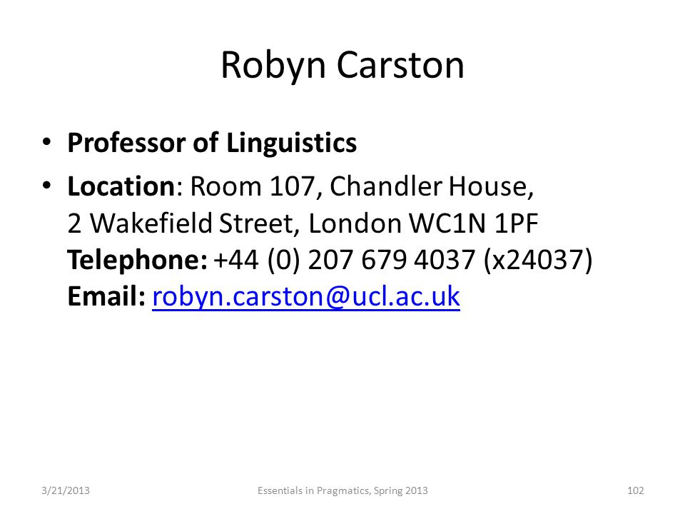Robyn Carston Professor of Linguistics Location: Room 107, Chandler House, 2 Wakefield Street, London WC1N 1PF Telephone: +44 (0) 207 679 4037 (x24037