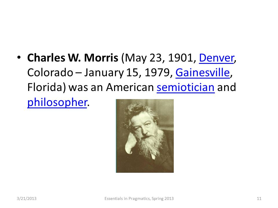 Charles W. Morris (May 23, 1901, Denver, Colorado – January 15, 1979, Gainesville, Florida) was an American semiotician and philosopher.DenverGainesvi