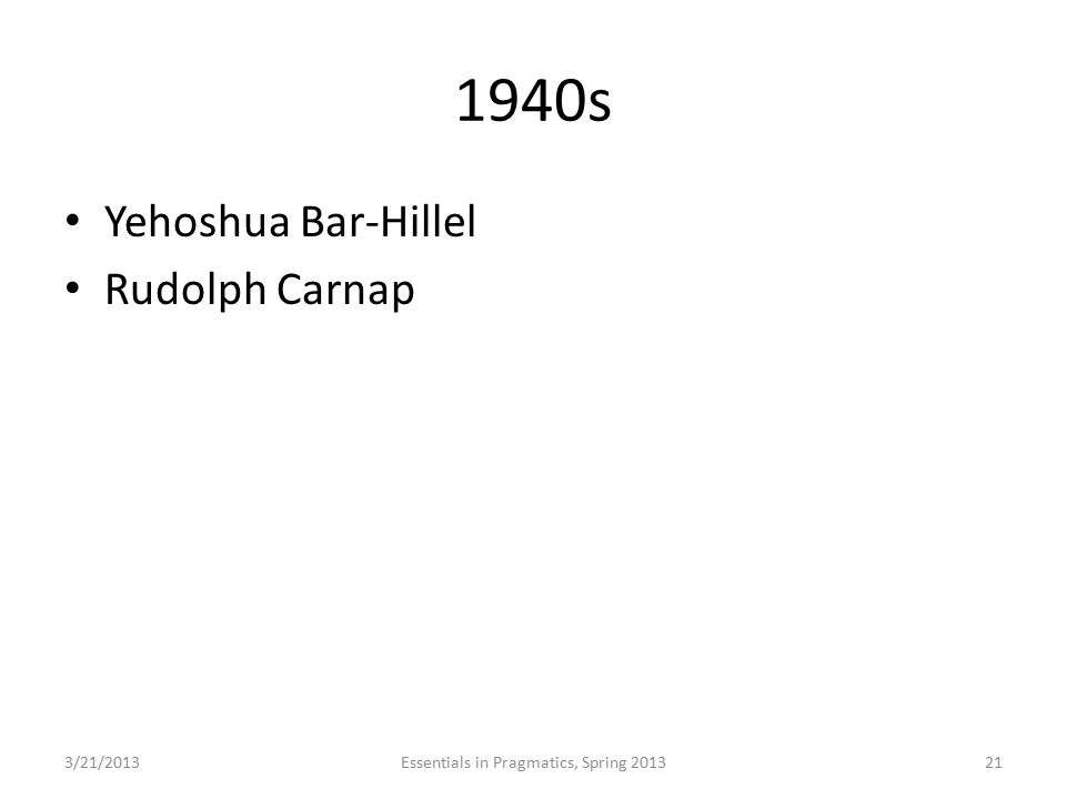 1940s Yehoshua Bar-Hillel Rudolph Carnap 3/21/2013Essentials in Pragmatics, Spring 201321