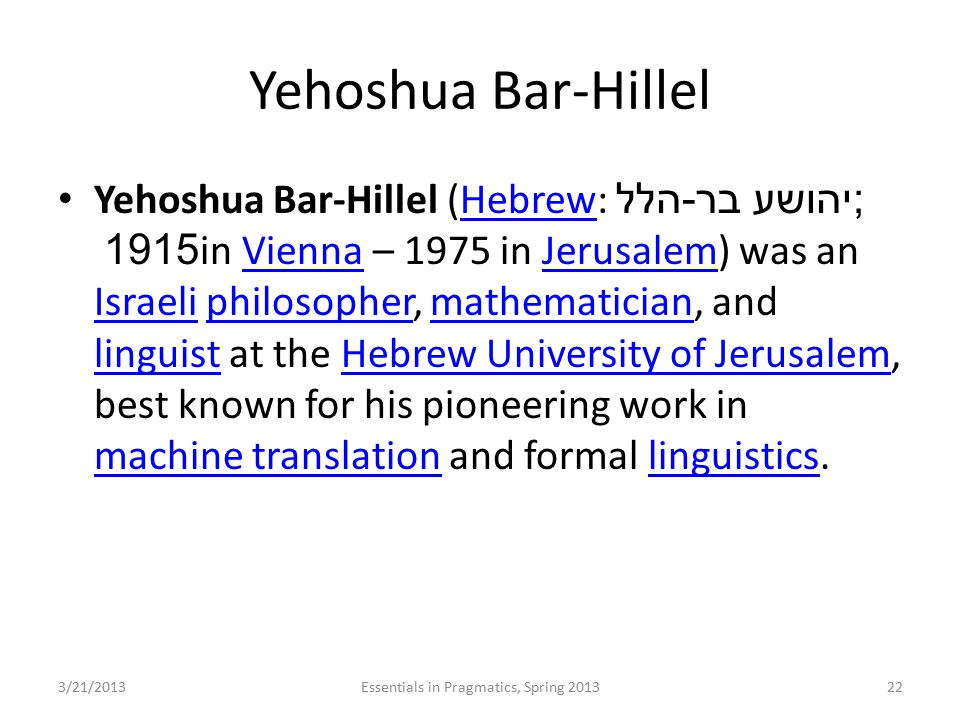Yehoshua Bar-Hillel Yehoshua Bar-Hillel (Hebrew: יהושע בר - הלל ‎; 1915 in Vienna – 1975 in Jerusalem) was an Israeli philosopher, mathematician, and