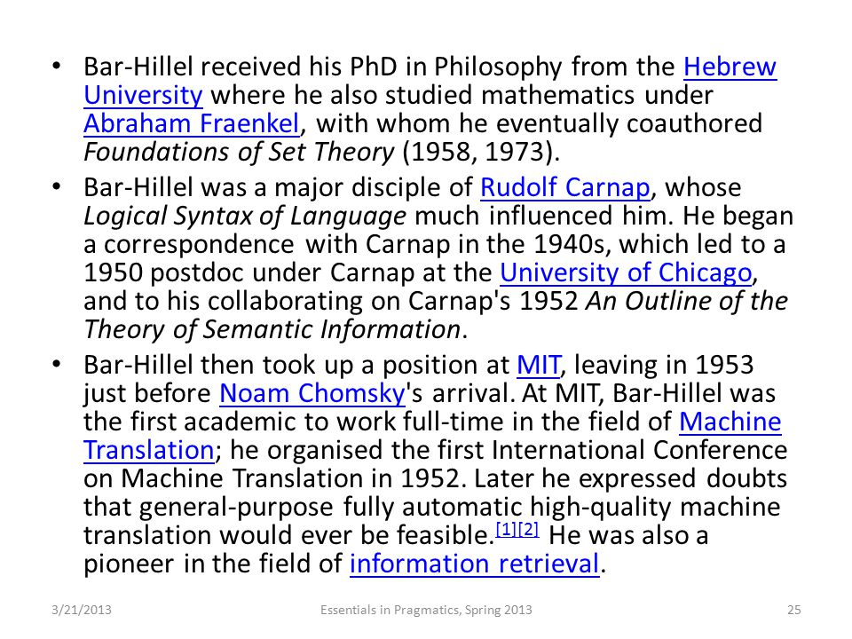 Bar-Hillel received his PhD in Philosophy from the Hebrew University where he also studied mathematics under Abraham Fraenkel, with whom he eventually