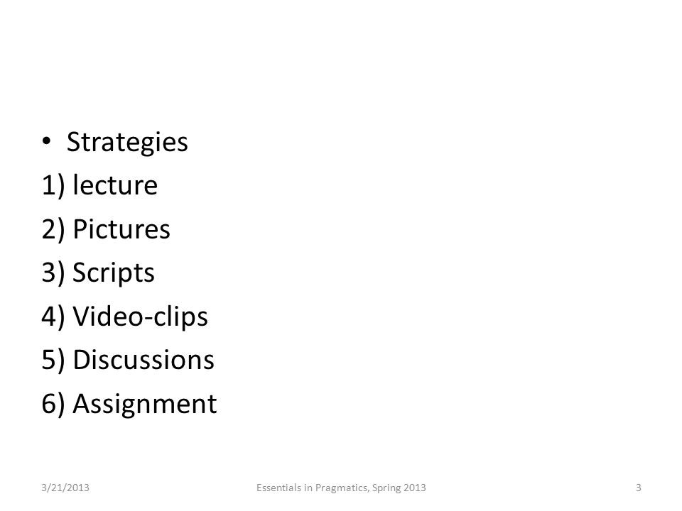 Strategies 1) lecture 2) Pictures 3) Scripts 4) Video-clips 5) Discussions 6) Assignment 3/21/2013Essentials in Pragmatics, Spring 20133