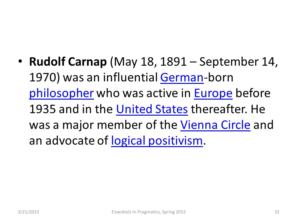 Rudolf Carnap (May 18, 1891 – September 14, 1970) was an influential German-born philosopher who was active in Europe before 1935 and in the United St