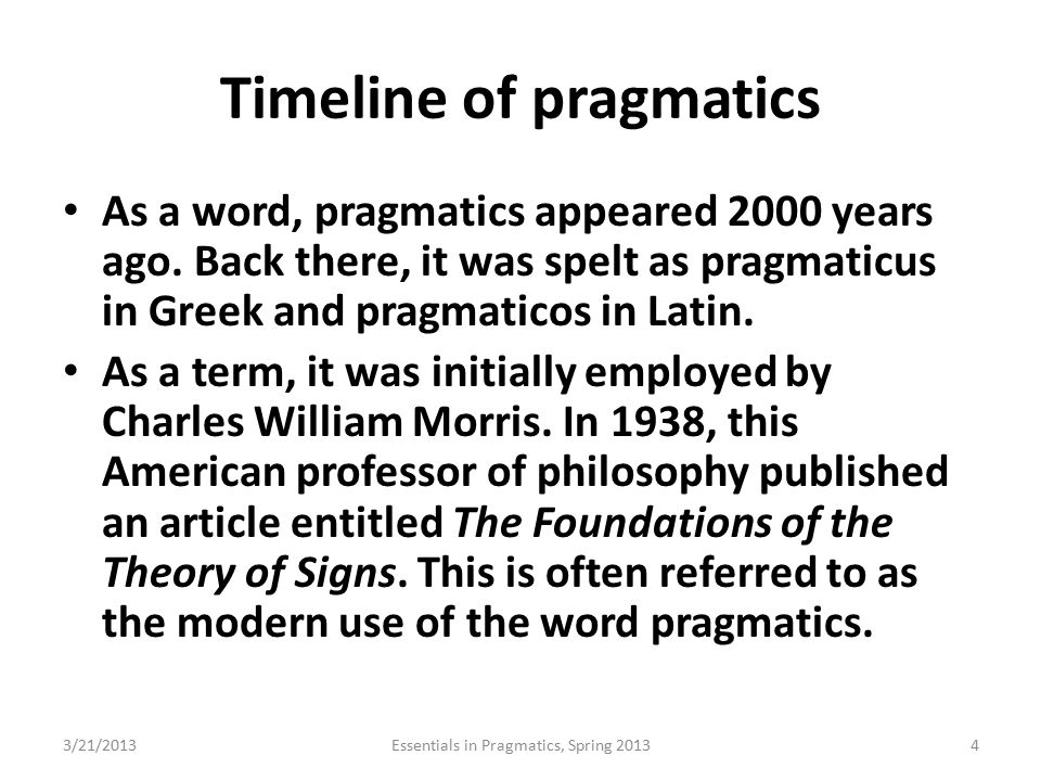 Timeline of pragmatics As a word, pragmatics appeared 2000 years ago. Back there, it was spelt as pragmaticus in Greek and pragmaticos in Latin. As a