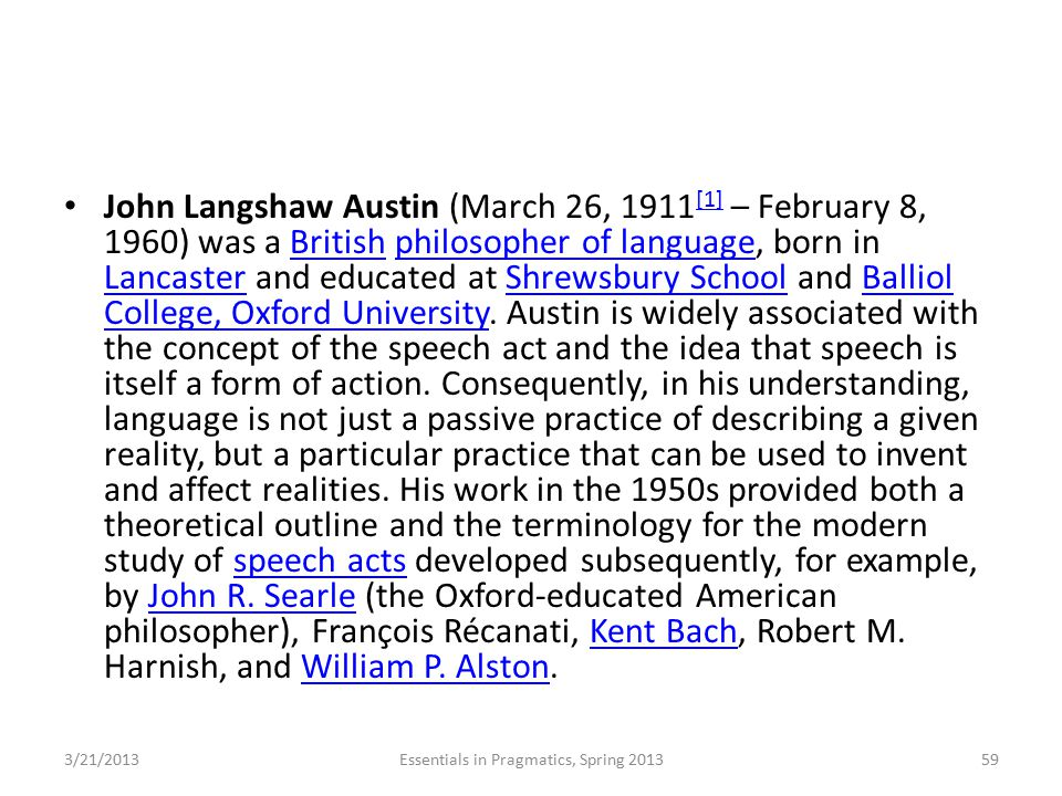 John Langshaw Austin (March 26, 1911 [1] – February 8, 1960) was a British philosopher of language, born in Lancaster and educated at Shrewsbury Schoo