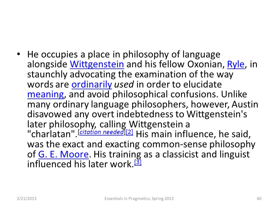 He occupies a place in philosophy of language alongside Wittgenstein and his fellow Oxonian, Ryle, in staunchly advocating the examination of the way