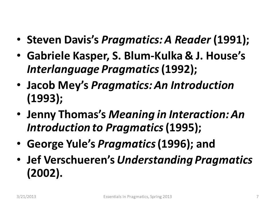 Steven Davis's Pragmatics: A Reader (1991); Gabriele Kasper, S. Blum-Kulka & J. House's Interlanguage Pragmatics (1992); Jacob Mey's Pragmatics: An In