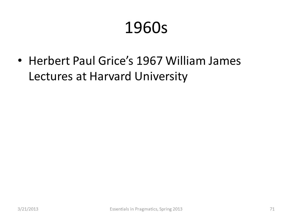 1960s Herbert Paul Grice's 1967 William James Lectures at Harvard University 3/21/2013Essentials in Pragmatics, Spring 201371