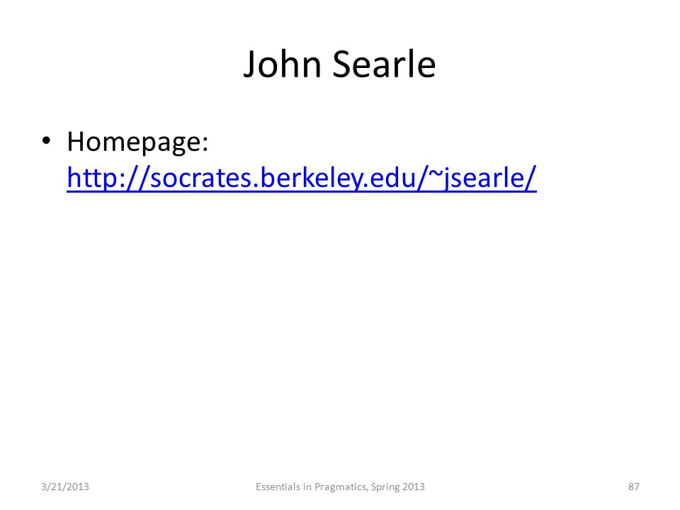 John Searle Homepage: http://socrates.berkeley.edu/~jsearle/ http://socrates.berkeley.edu/~jsearle/ 3/21/2013Essentials in Pragmatics, Spring 201387