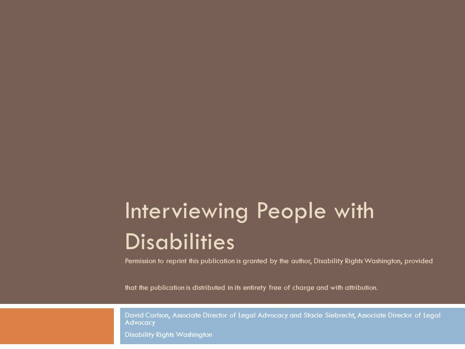 Interviewing People with Disabilities Permission to reprint this publication is granted by the author, Disability Rights Washington, provided that the publication is distributed in its entirety free of charge and with attribution.