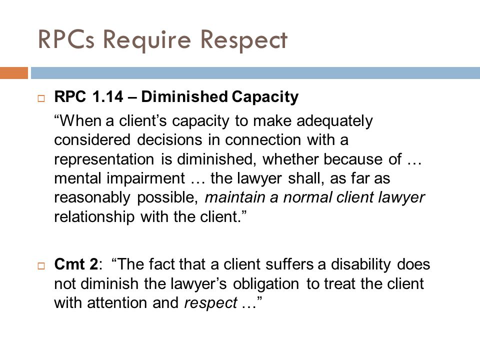 RPCs Require Respect  RPC 1.14 – Diminished Capacity When a client's capacity to make adequately considered decisions in connection with a representation is diminished, whether because of … mental impairment … the lawyer shall, as far as reasonably possible, maintain a normal client lawyer relationship with the client.  Cmt 2: The fact that a client suffers a disability does not diminish the lawyer's obligation to treat the client with attention and respect …