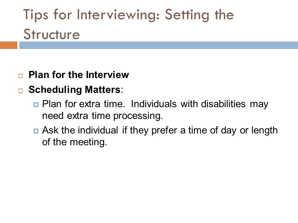 Tips for Interviewing: Setting the Structure  Plan for the Interview  Scheduling Matters:  Plan for extra time. Individuals with disabilities may n