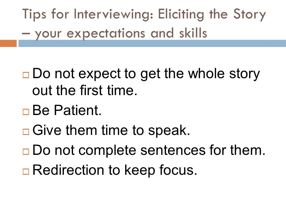 Tips for Interviewing: Eliciting the Story – your expectations and skills  Do not expect to get the whole story out the first time.  Be Patient.  G