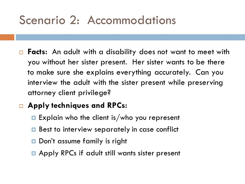 Scenario 2: Accommodations  Facts: An adult with a disability does not want to meet with you without her sister present.