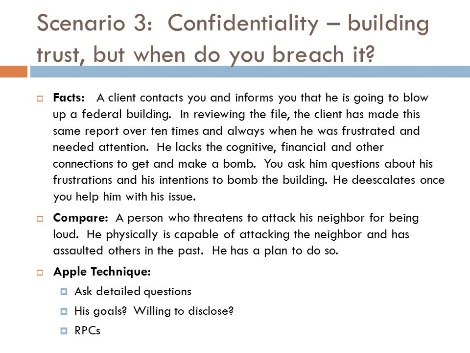 Scenario 3: Confidentiality – building trust, but when do you breach it?  Facts: A client contacts you and informs you that he is going to blow up a