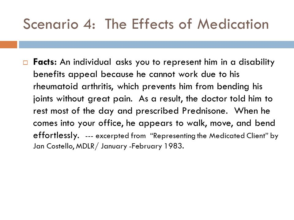Scenario 4: The Effects of Medication  Facts: An individual asks you to represent him in a disability benefits appeal because he cannot work due to h