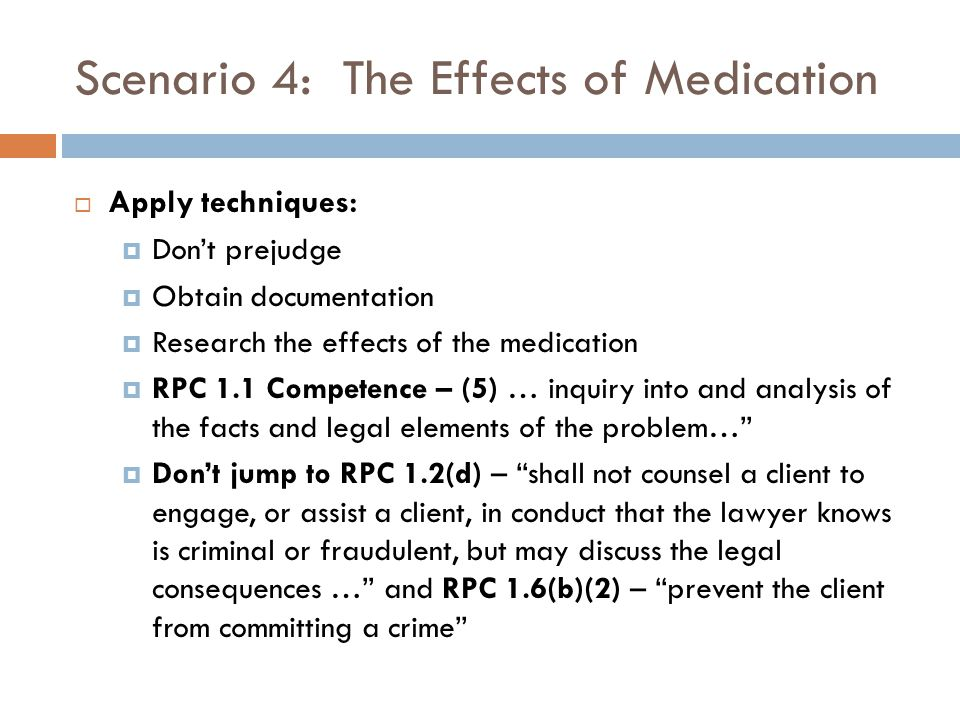 Scenario 4: The Effects of Medication  Apply techniques:  Don't prejudge  Obtain documentation  Research the effects of the medication  RPC 1.1 Competence – (5) … inquiry into and analysis of the facts and legal elements of the problem…  Don't jump to RPC 1.2(d) – shall not counsel a client to engage, or assist a client, in conduct that the lawyer knows is criminal or fraudulent, but may discuss the legal consequences … and RPC 1.6(b)(2) – prevent the client from committing a crime