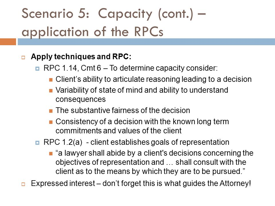 Scenario 5: Capacity (cont.) – application of the RPCs  Apply techniques and RPC:  RPC 1.14, Cmt 6 – To determine capacity consider: Client's ability to articulate reasoning leading to a decision Variability of state of mind and ability to understand consequences The substantive fairness of the decision Consistency of a decision with the known long term commitments and values of the client  RPC 1.2(a) - client establishes goals of representation a lawyer shall abide by a client s decisions concerning the objectives of representation and … shall consult with the client as to the means by which they are to be pursued.  Expressed interest – don't forget this is what guides the Attorney!