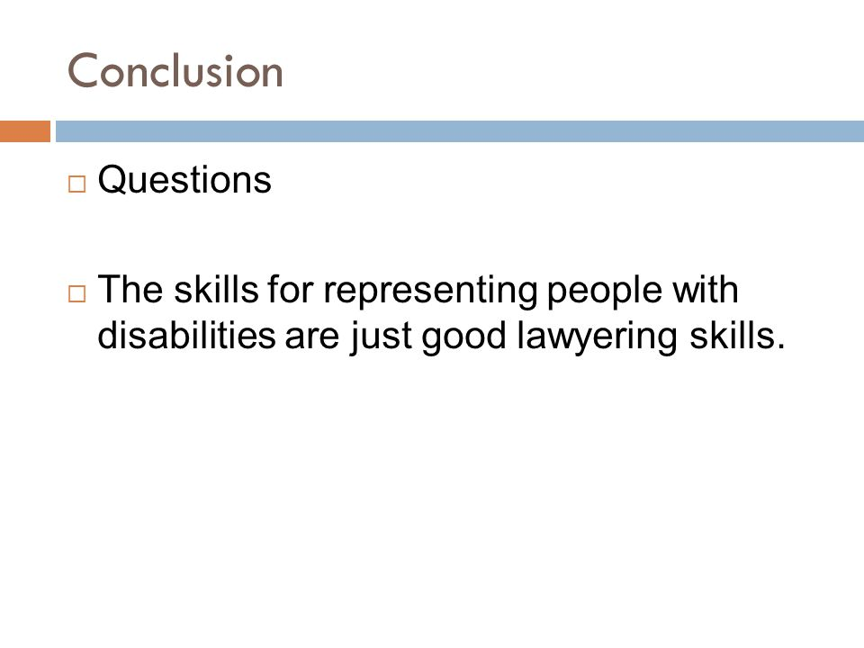 Conclusion  Questions  The skills for representing people with disabilities are just good lawyering skills.