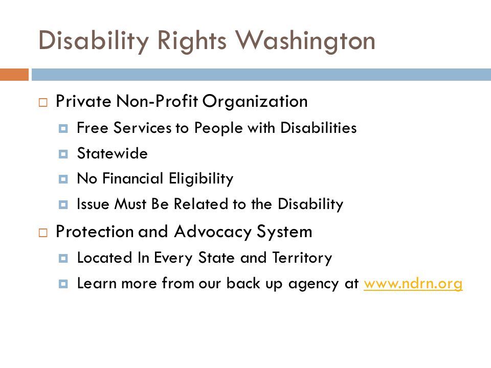 Disability Rights Washington  Private Non-Profit Organization  Free Services to People with Disabilities  Statewide  No Financial Eligibility  Issue Must Be Related to the Disability  Protection and Advocacy System  Located In Every State and Territory  Learn more from our back up agency at www.ndrn.orgwww.ndrn.org