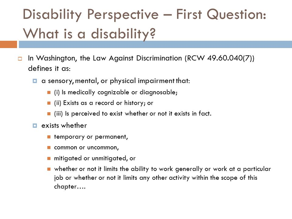 Disability Perspective – First Question: What is a disability?  In Washington, the Law Against Discrimination (RCW 49.60.040(7)) defines it as:  a s
