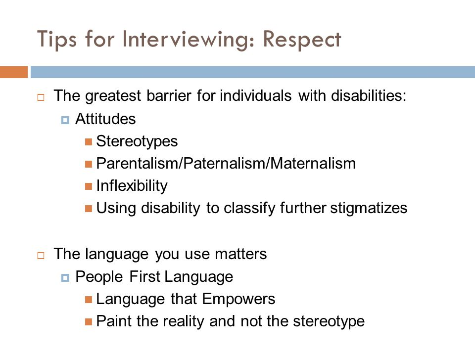 Tips for Interviewing: Respect  The greatest barrier for individuals with disabilities:  Attitudes Stereotypes Parentalism/Paternalism/Maternalism Inflexibility Using disability to classify further stigmatizes  The language you use matters  People First Language Language that Empowers Paint the reality and not the stereotype
