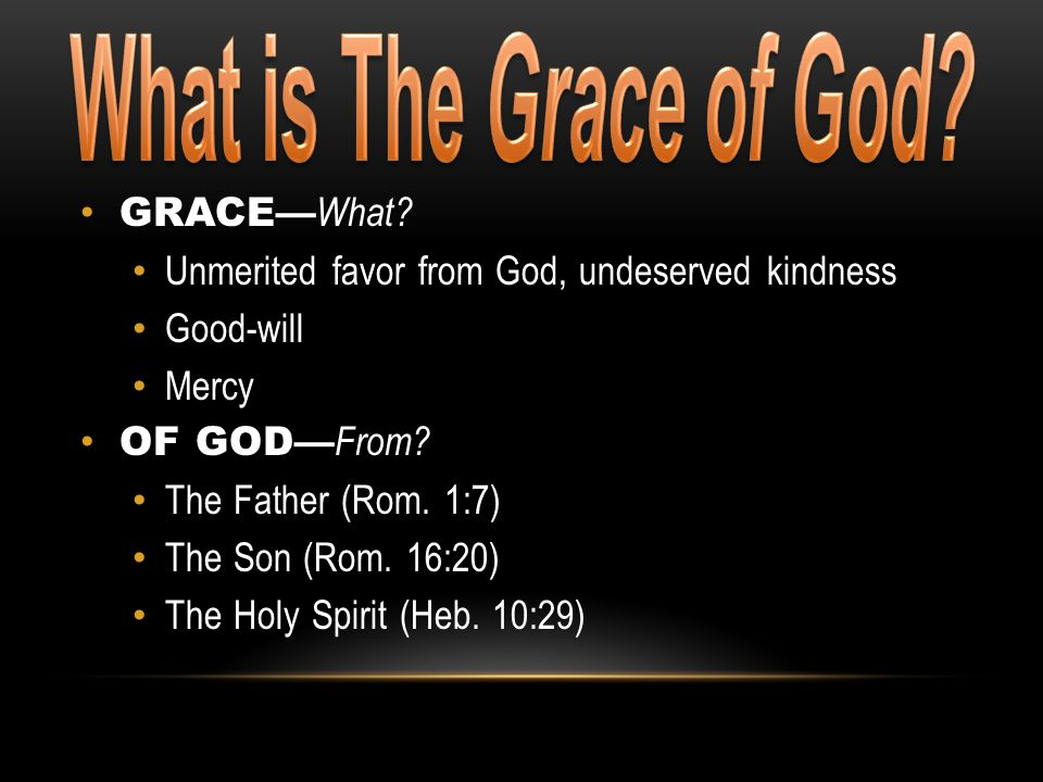 GRACE— What? Unmerited favor from God, undeserved kindness Good-will Mercy OF GOD— From? The Father (Rom. 1:7) The Son (Rom. 16:20) The Holy Spirit (H