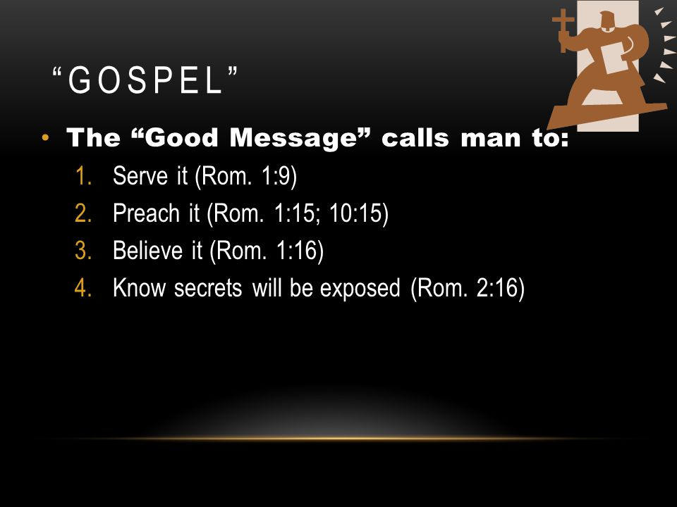 """GOSPEL"" The ""Good Message"" calls man to: 1.Serve it (Rom. 1:9) 2.Preach it (Rom. 1:15; 10:15) 3.Believe it (Rom. 1:16) 4.Know secrets will be exposed"