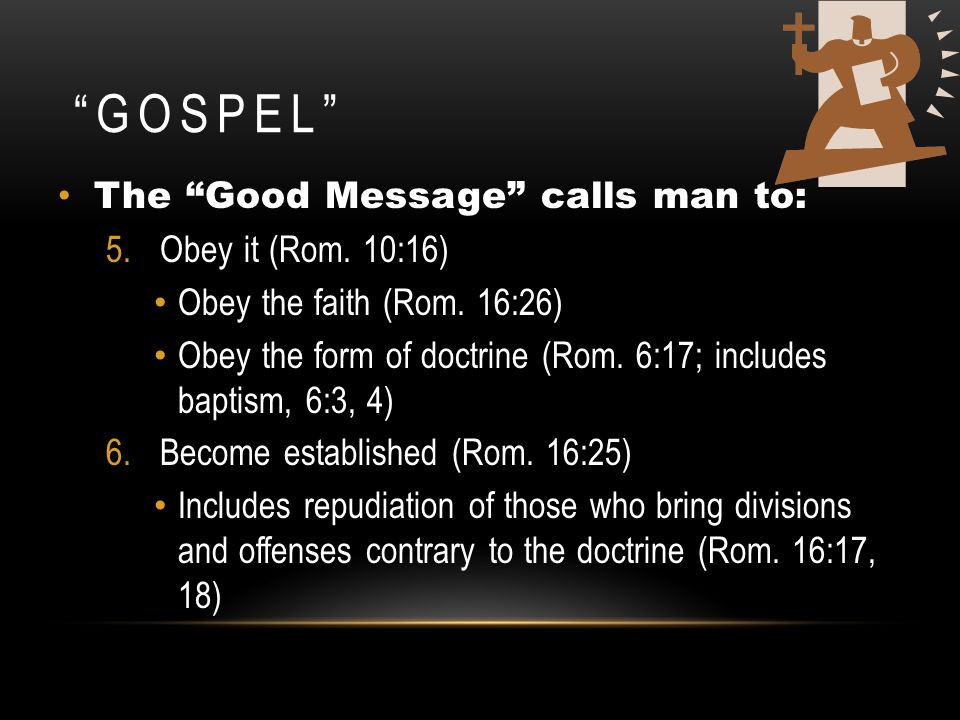"""GOSPEL"" The ""Good Message"" calls man to: 5.Obey it (Rom. 10:16) Obey the faith (Rom. 16:26) Obey the form of doctrine (Rom. 6:17; includes baptism, 6"