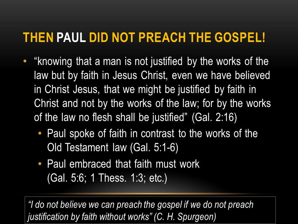 "THEN PAUL DID NOT PREACH THE GOSPEL! ""knowing that a man is not justified by the works of the law but by faith in Jesus Christ, even we have believed"