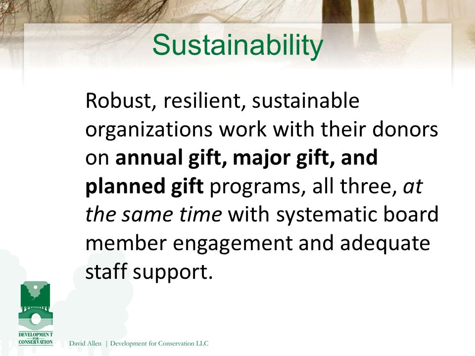 Sustainability Robust, resilient, sustainable organizations work with their donors on annual gift, major gift, and planned gift programs, all three, at the same time with systematic board member engagement and adequate staff support.